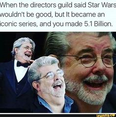 When the directors guild said Star Wars wouldn't be good, but it became an iconic series, and you made 5.1 billion.
