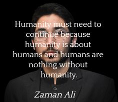 """""""Humanity must need to continue because humanity is about humans and humans are nothing without humanity.""""  ― Zaman Ali"""