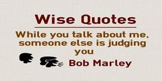 Main Topic: Wise Quotes Related Topics: Talk, Judge While you talk about me, someone else is judging you Author: Bob Marley Quotation Reference: http://www.keepinspiring.me/bob-marley-quotes Share This Image Quote:  http://www.braintrainingtools.org/skills/while-you-talk-about-me-someone-else-is-judging-you/