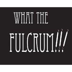 LOL for the Dental Assistants. Fulcrum...Fulcrum...FULCRUM!!