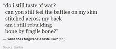 """Can you still feel the battles on my skin stitched across my back. Am I still rebuilding bone by fragile bone?"""" ~what does forgiveness taste like? Pretty Words, Beautiful Words, Poem Quotes, Qoutes, Writing Tips, Writing Prompts, Under Your Spell, Word Porn, Writing Inspiration"""