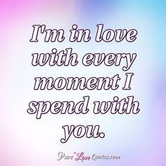 I'm in love with every moment I spend with you. #purelovequotes