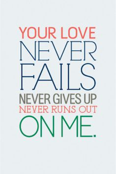 This one thing remains Your love never fails its never gives up it never runs out on me!