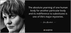 The absolute yearning of one human body for another particular body and its indifference to substitutes is one of life's major mysteries. Sweet Love Quotes, Love Is Sweet, Iris Murdoch, Writers And Poets, First Humans, Yearning, Human Body, Happy Life, Awakening