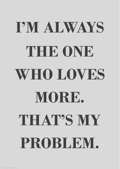 I´m always the who loves more. That´s my problem.