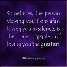 Sometimes, the person viewing you from afar, loving you in silence, is the one capable of loving you the greatest.