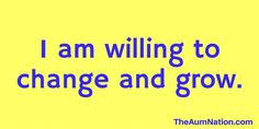 I am willing to change and grow.    ***    If this affirmation from The Aum Nation resonates with you, we recommend saying it to yourself 3 times every morning for a week.