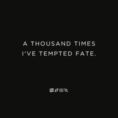 A THOUSAND TIMES I'VE TEMPTED FATE.