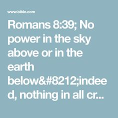 Romans 8:39; No power in the sky above or in the earth below—indeed, nothing in all creation will ever be able to separate us from the love of God that is revealed in Christ Jesus our Lord.