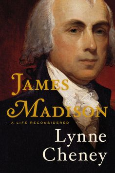 James Madison: A Life Reconsidered by Lynne Cheney