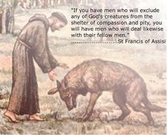 """""""If you have men who will exclude any of God's creatures from the shelter of compassion and pity, you will have men who will deal likewise with their fellow men.""""  ~Francis of Assisi"""