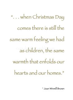 """*❄️~*.Christmas.*~❄️* """" . . . when Christmas Day comes there is still the same warm feeling we had as children, the same warmth that enfolds our hearts and our homes."""" ~ Joan Winmill Brown #Christmas_Quote"""