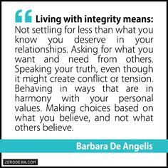 """Living with integrity means: Not settling for less than what you know you deserve in your relationships. Asking for what you want and need from others. Speaking your truth, even though it might create conflict or tension. Behaving in ways that are in harmony with your personal values. Making choices based on what you believe, and not what others believe."" — Barbara De Angelis"