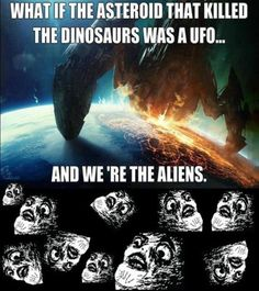 What if that asteroid that killed the dinosaurs was a UFO... and we are the aliens.