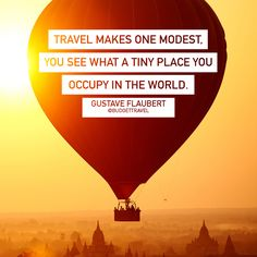 Travel makes one modest, you see what a tiny place you occupy in the world. Gustave Flaubert -Budget Travel
