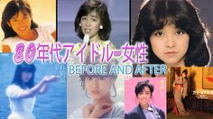 Cantoras Japonesas anos 80 antes e depois! 80年代アイドル-女性Before and after