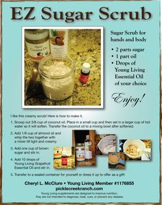 Sugar scrubs are so easy to make and you can use white or brown sugar. Choose from olive oil, coconut oil, jojoba oil - mix or not and then top off with your favorite Young Living therapeutic grade essential oil. Contact me @ Pickle Creek Ranch if you have questions. I can help you buy at a discount! Young Living #1176855