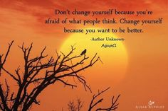 AgapΩ: Don't change yourself because you're afraid of what people think. Change yourself because you want to be better.