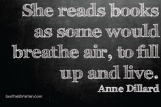 """She reads books as some would breathe air, to fill up and live."" Anne Dillard"