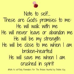 Note to self. These are God's promises to me: He will walk with me He will never leave or abandon me He will be my strength He will be close to me when I am broken-hearted He will save me when I am crushed in spirit Faith Quotes, Bible Quotes, Bible Verses, Scriptures, Jesus Bible, Quotable Quotes, Jesus Christ, Positive Thoughts, Positive Quotes