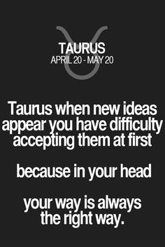 Taurus when new ideas appearyou have difficulty accepting them at first because in your head your way is always the right way. Taurus | Taurus Quotes | Taurus Zodiac Signs
