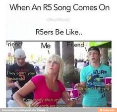 Shut up my husbands are singing!!! I say this all the time, and my brother gets mad at me
