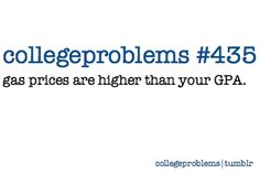 No money for college. School is hard. GPA is lower than in High school. Yep. College challanges