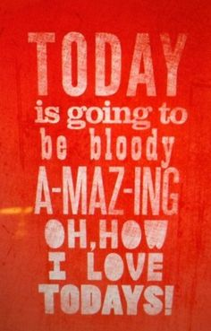 Today is going to be amazing!