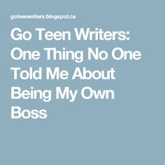 Go Teen Writers: One Thing No One Told Me About Being My Own Boss