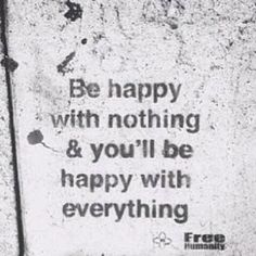 How to get a better life #2 Be Happy with nothing and you'll be happy with everything #happy #nothing #everything #wisdom #qotd