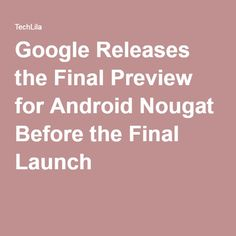 Google Releases the Final Preview for Android Nougat Before the Final Launch