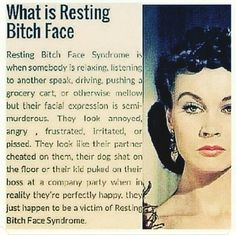 Resting bitch face definition. It is a true affliction of many. Please do not discriminate. Also, little known fact:  some men have resting bitch face by no fault of their own. It is simply the way their face is when relaxed.   Some resort to fillers such as juvaderm or even Botox to alter this RBF. It is a real issue.