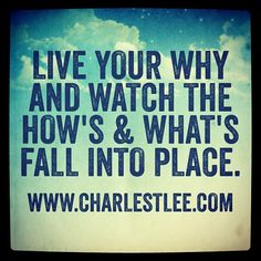 Live Your Why and Watch the How's & What's Fall into Place