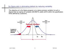 Six Sigma aids in eliminating defects by reducing variability  The objective of a Six Sigma program is to reduce process v...