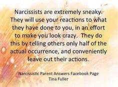 Narcissists constantly lie, exaggerate, and distort the truth to make you look crazy, abusive and bad. They provoke and bully, and do everything in their will to make you lose your temper in front of family and friends. They want you to look bad, whilst they act the victim. This tactic is called: Projective Identification and Baiting. It's deceitful and treacherous.