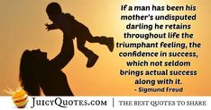"""""""If a man has been his mother's undisputed darling he retains throughout life the triumphant feeling, the confidence in success, which not seldom brings actual success along with it. Oedipus Complex, Sigmund Freud, Sharing Quotes, Mom Quotes, Picture Quotes, Confidence, Bring It On, Success, Feelings"""