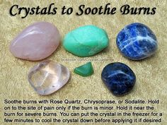 Crystal Guidance: Crystal Tips and Prescriptions - Burns. Top Recommended Crystals: Rose Quartz, Chrysoprase, or Sodalite. Additional Crystal Recommendations: Amethyst, Chrysocolla, or Clear Quartz. Hold Your Preferred Crystal on to the Site of Pain for Minor Burns. For Severe Burns Hold the Crystal Near or Above the Burn. You Can Put the Crystal in the Freezer for a Few Minutes to Cool the Crystal Down Before Applying It if Desired...