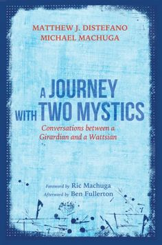 A Journey with Two Mystics (Conversations between a Girardian and a Wattsian; BY Matthew J. Distefano, Michael Machuga; FOREWORD BY Ric Machuga; AFTERWORD BY Ben Fullerton; Imprint: Resource Publications). Having a careful ear and an open heart is vital to understanding the big ideas of the Universe. Two friends, Distefano and Machuga, put this on display here, vulnerably exploring some of humanity's most robust topics: what it means to be human, what it means to be saved, what it means to…