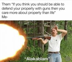 """Them """"If you think you should be able to defend your property with guns then you care more about property than life"""" Me- """"Alakablam""""..."""
