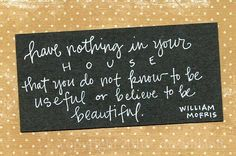 Have nothing in your house that you know not to be beautiful...