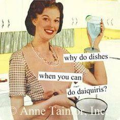 why do dishes when you should do daquiris?!!