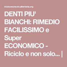 DENTI PIU' BIANCHI: RIMEDIO FACILISSIMO e Super ECONOMICO - Riciclo e non solo... |