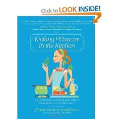 Kicking Cancer in the Kitchen: The Girlfriend's Cookbook and Guide to Using Real Food to Fight Cancer