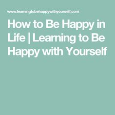 How to Be Happy in Life | Learning to Be Happy with Yourself