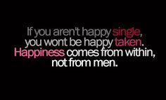 Trust me, ladies. The greatest happiness comes from being independent and happy with yourself first