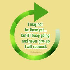 I may not be there yet but if I keep going and never give up I will suceed