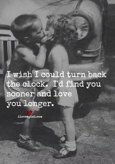 I wish I could turn back time so I could find you sooner to be with you longer.