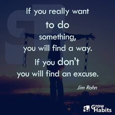 If you really want to do something, you will find a way. If you don't, you will find an excuse. -Jim Rohn-