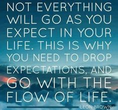 Go with flow of life, don't get exhausted trying to swim upstream...
