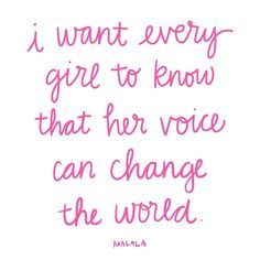 I want every girl to know that her voice can change the world -Malala